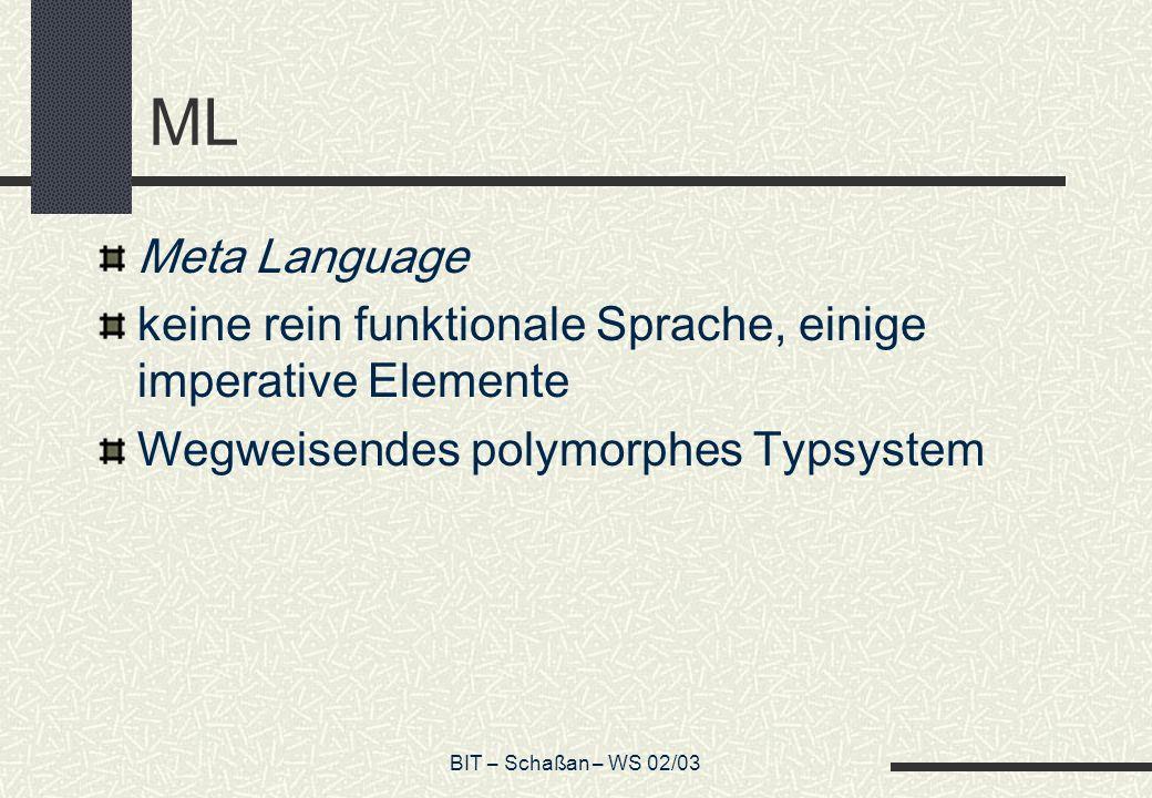 BIT – Schaßan – WS 02/03 ML Meta Language keine rein funktionale Sprache, einige imperative Elemente Wegweisendes polymorphes Typsystem