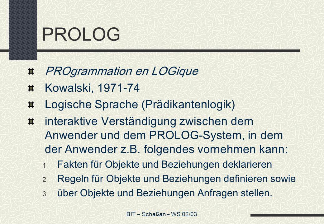 BIT – Schaßan – WS 02/03 PROLOG PROgrammation en LOGique Kowalski, 1971-74 Logische Sprache (Prädikantenlogik) interaktive Verständigung zwischen dem