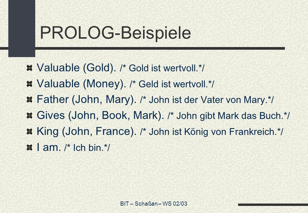 BIT – Schaßan – WS 02/03 PROLOG-Beispiele Valuable (Gold). /* Gold ist wertvoll.*/ Valuable (Money). /* Geld ist wertvoll.*/ Father (John, Mary). /* J