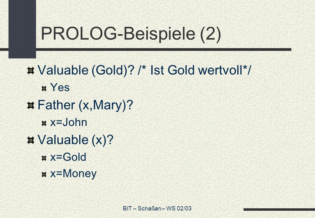 BIT – Schaßan – WS 02/03 PROLOG-Beispiele (2) Valuable (Gold)? /* Ist Gold wertvoll*/ Yes Father (x,Mary)? x=John Valuable (x)? x=Gold x=Money