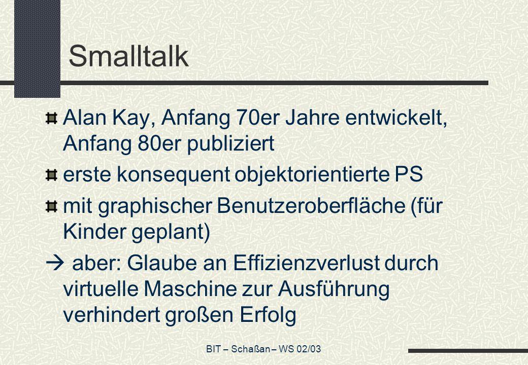 BIT – Schaßan – WS 02/03 Smalltalk Alan Kay, Anfang 70er Jahre entwickelt, Anfang 80er publiziert erste konsequent objektorientierte PS mit graphische