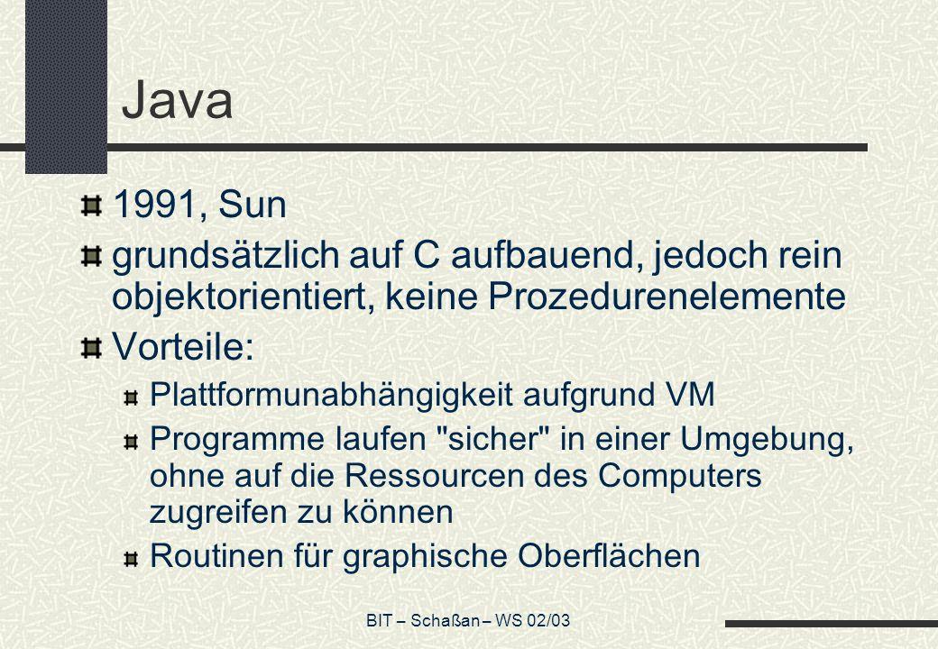 BIT – Schaßan – WS 02/03 Java 1991, Sun grundsätzlich auf C aufbauend, jedoch rein objektorientiert, keine Prozedurenelemente Vorteile: Plattformunabh