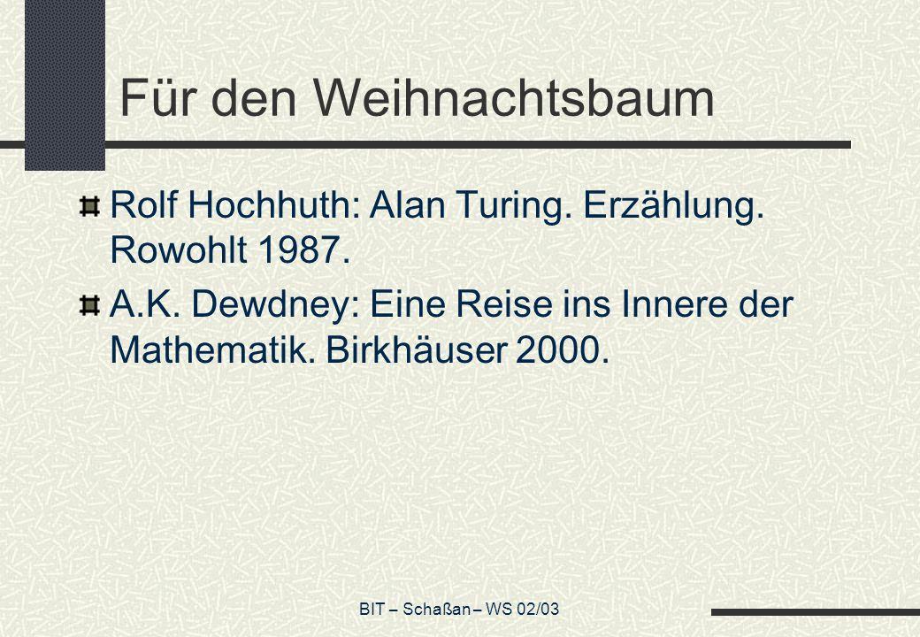 BIT – Schaßan – WS 02/03 Für den Weihnachtsbaum Rolf Hochhuth: Alan Turing. Erzählung. Rowohlt 1987. A.K. Dewdney: Eine Reise ins Innere der Mathemati