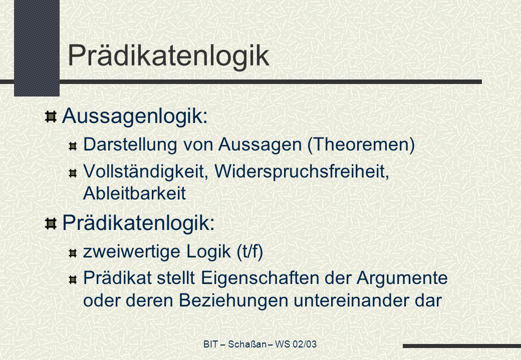 BIT – Schaßan – WS 02/03 Prädikatenlogik Aussagenlogik: Darstellung von Aussagen (Theoremen) Vollständigkeit, Widerspruchsfreiheit, Ableitbarkeit Präd