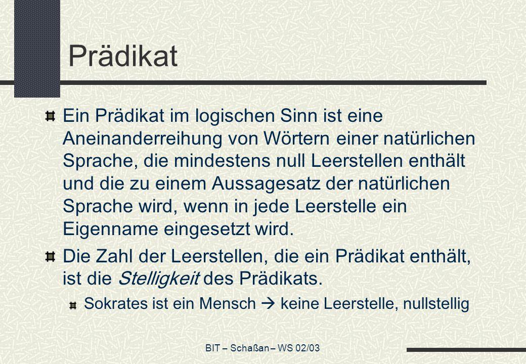 BIT – Schaßan – WS 02/03 Prädikat Ein Prädikat im logischen Sinn ist eine Aneinanderreihung von Wörtern einer natürlichen Sprache, die mindestens null