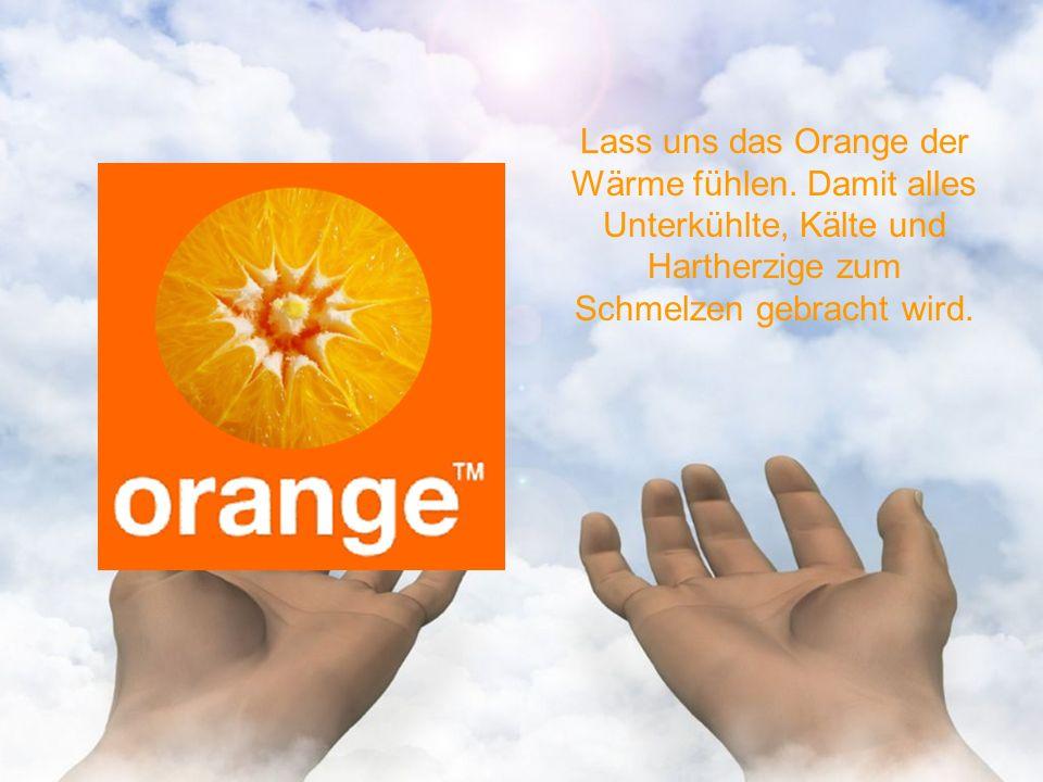 Lass uns das Orange der Wärme fühlen.
