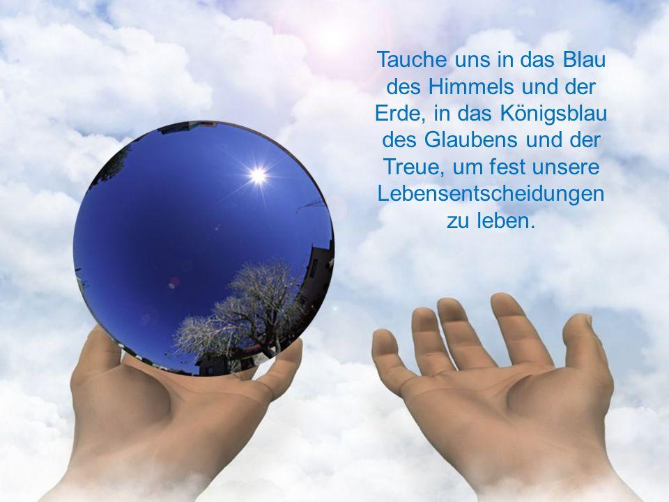 Tauche uns in das Blau des Himmels und der Erde, in das Königsblau des Glaubens und der Treue, um fest unsere Lebensentscheidungen zu leben.