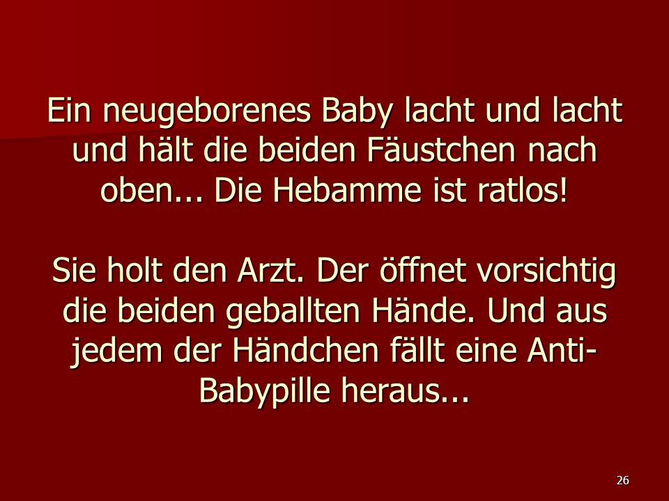 26 Ein neugeborenes Baby lacht und lacht und hält die beiden Fäustchen nach oben... Die Hebamme ist ratlos! Sie holt den Arzt. Der öffnet vorsichtig d
