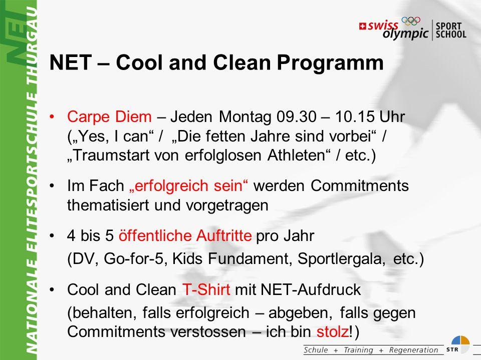 NET – Cool and Clean Programm Carpe Diem – Jeden Montag 09.30 – 10.15 Uhr (Yes, I can / Die fetten Jahre sind vorbei / Traumstart von erfolglosen Athleten / etc.) Im Fach erfolgreich sein werden Commitments thematisiert und vorgetragen 4 bis 5 öffentliche Auftritte pro Jahr (DV, Go-for-5, Kids Fundament, Sportlergala, etc.) Cool and Clean T-Shirt mit NET-Aufdruck (behalten, falls erfolgreich – abgeben, falls gegen Commitments verstossen – ich bin stolz!)