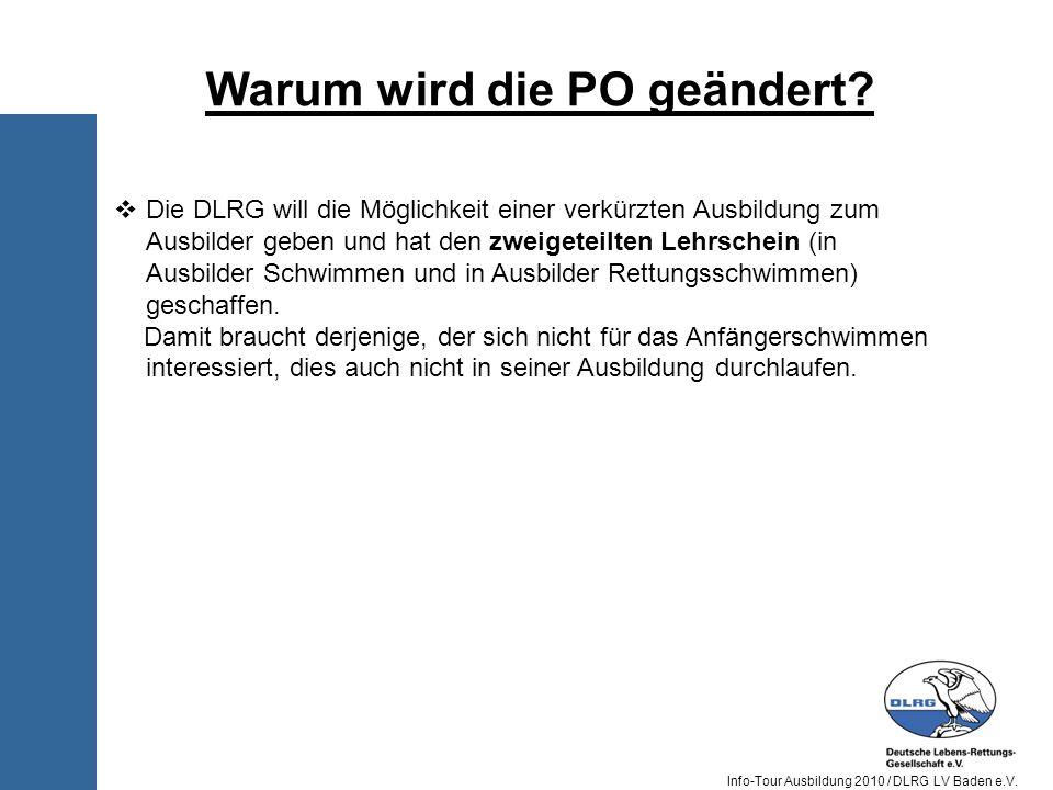 Info-Tour Ausbildung 2010 / DLRG LV Baden e.V. Warum wird die PO geändert? Die DLRG will die Möglichkeit einer verkürzten Ausbildung zum Ausbilder geb