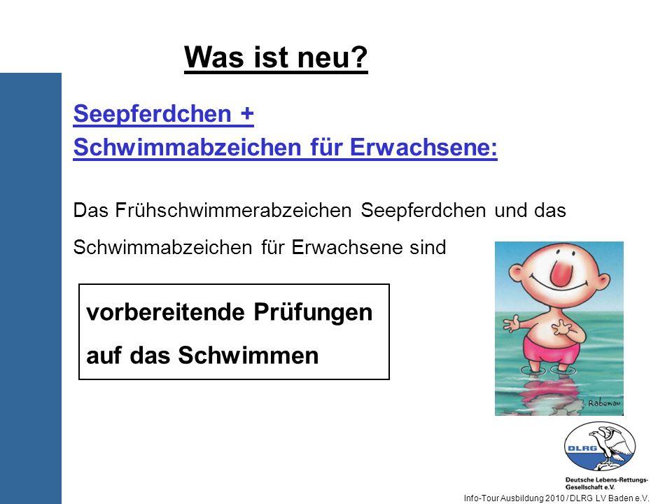Info-Tour Ausbildung 2010 / DLRG LV Baden e.V. Was ist neu? Seepferdchen + Schwimmabzeichen für Erwachsene: Das Frühschwimmerabzeichen Seepferdchen un