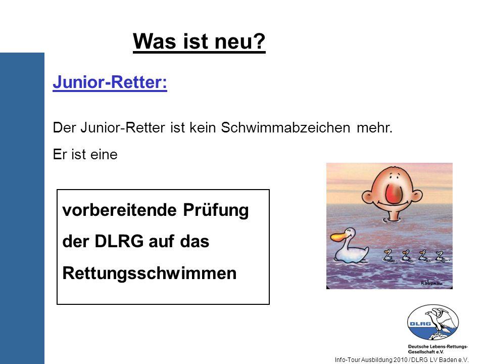 Info-Tour Ausbildung 2010 / DLRG LV Baden e.V. Was ist neu? Junior-Retter: Der Junior-Retter ist kein Schwimmabzeichen mehr. Er ist eine vorbereitende