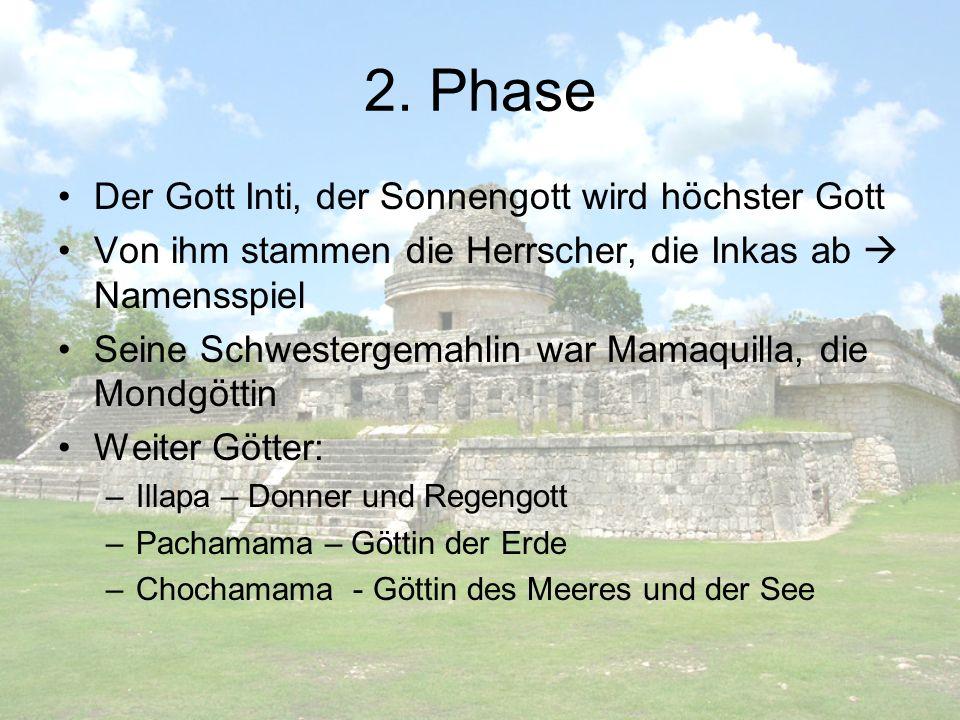 2. Phase Der Gott Inti, der Sonnengott wird höchster Gott Von ihm stammen die Herrscher, die Inkas ab Namensspiel Seine Schwestergemahlin war Mamaquil