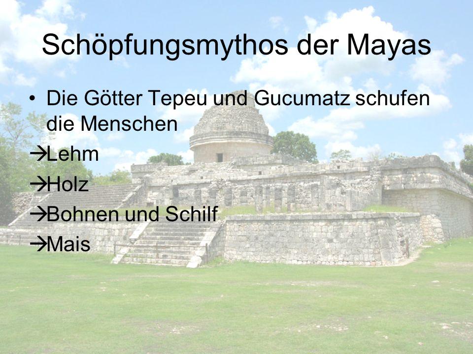 Schöpfungsmythos der Mayas Die Götter Tepeu und Gucumatz schufen die Menschen Lehm Holz Bohnen und Schilf Mais