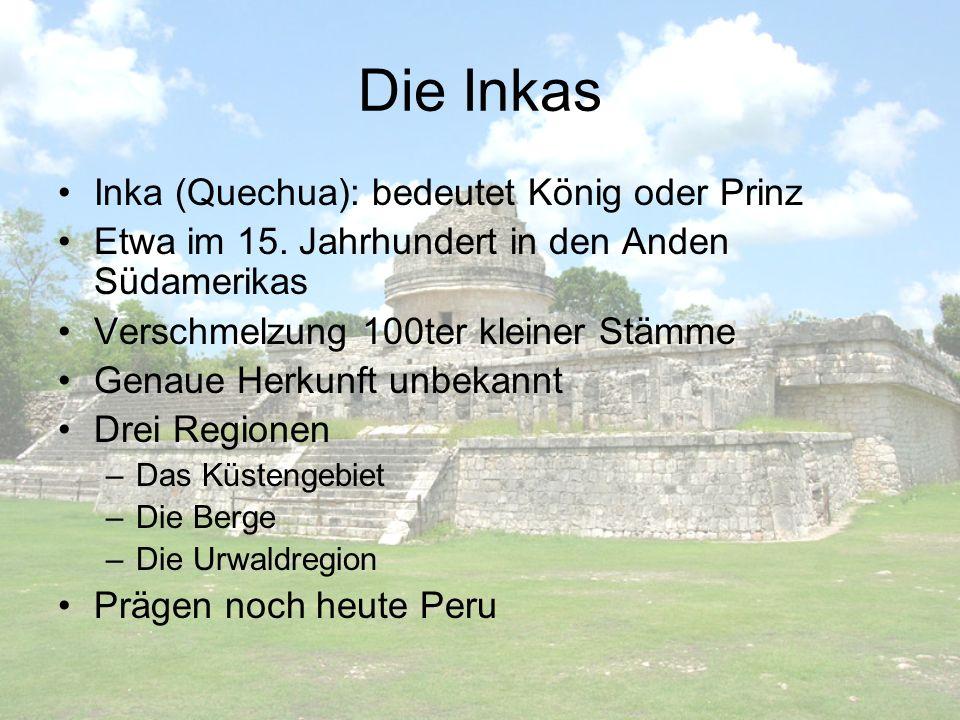 Die Inkas Inka (Quechua): bedeutet König oder Prinz Etwa im 15. Jahrhundert in den Anden Südamerikas Verschmelzung 100ter kleiner Stämme Genaue Herkun