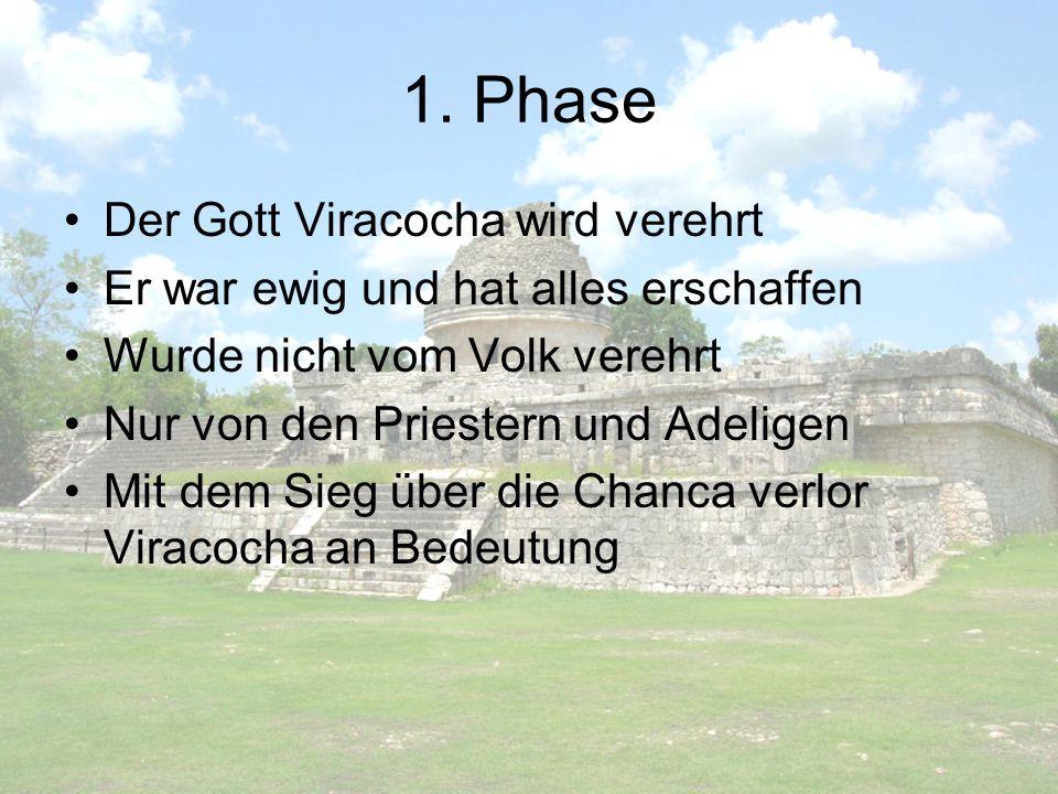 1. Phase Der Gott Viracocha wird verehrt Er war ewig und hat alles erschaffen Wurde nicht vom Volk verehrt Nur von den Priestern und Adeligen Mit dem
