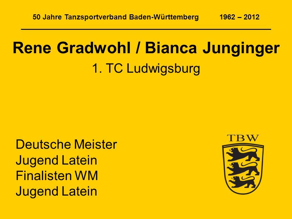 50 Jahre Tanzsportverband Baden-Württemberg 1962 – 2012 ______________________________________________________________ Rene Gradwohl / Bianca Junginge