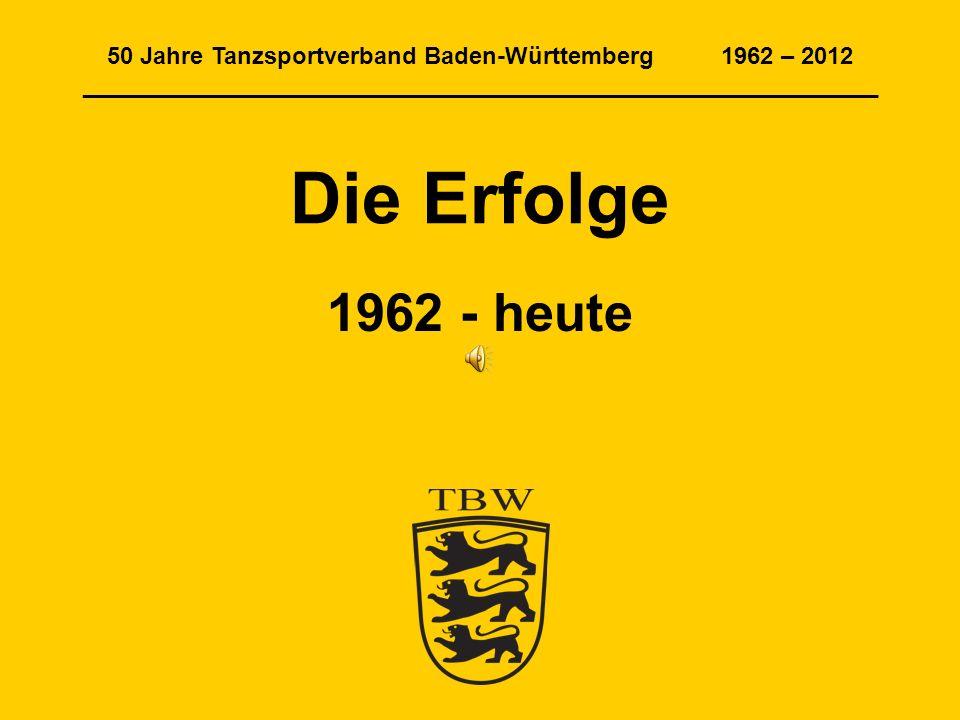 50 Jahre Tanzsportverband Baden-Württemberg 1962 – 2012 ____________________________________________________________ Die Erfolge 1962 - heute