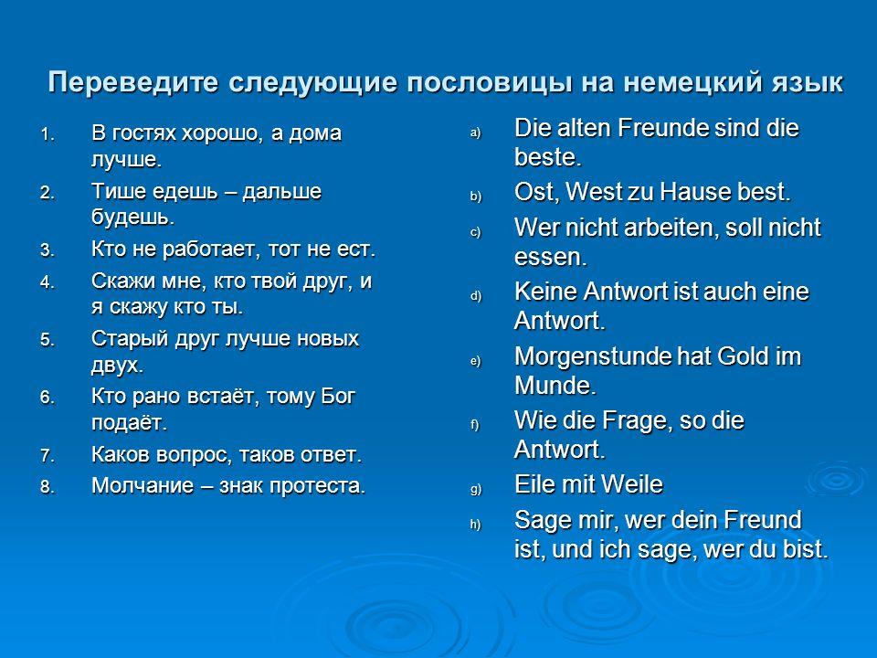 Переведите следующие пословицы на немецкий язык 1. В гостях хорошо, а дома лучше. 2. Тише едешь – дальше будешь. 3. Кто не работает, тот не ест. 4. Ск