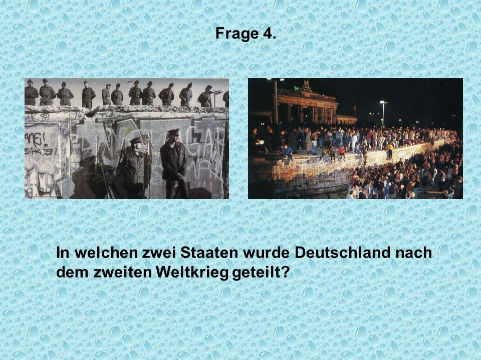 Frage 4. In welchen zwei Staaten wurde Deutschland nach dem zweiten Weltkrieg geteilt?