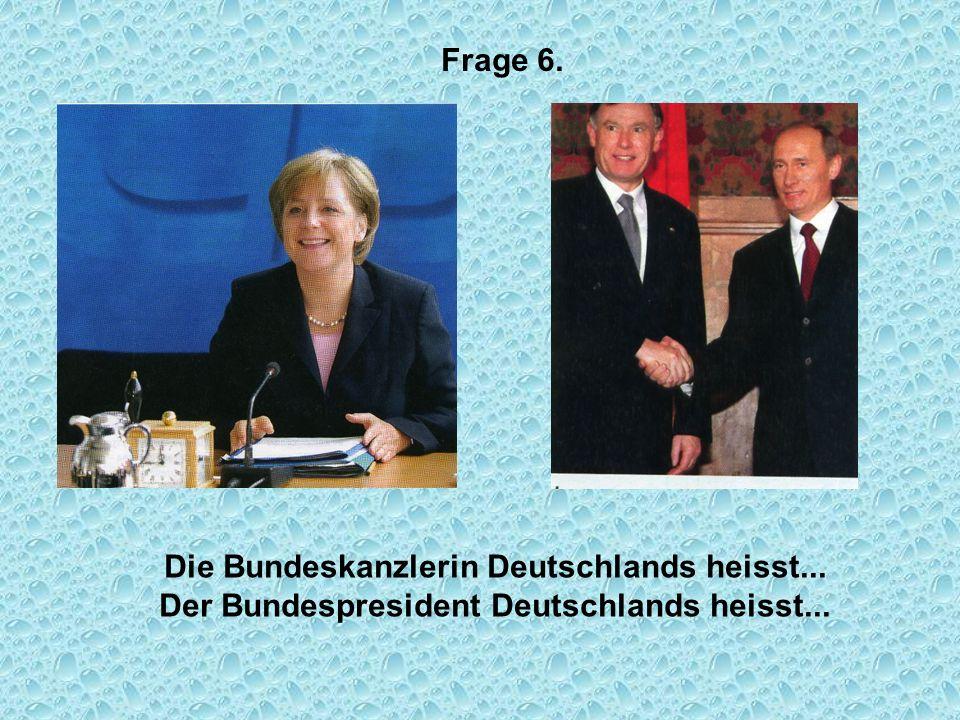 Frage 6. Die Bundeskanzlerin Deutschlands heisst... Der Bundespresident Deutschlands heisst...