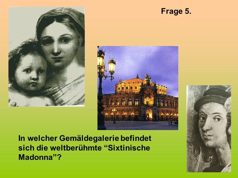 Frage 5. In welcher Gemäldegalerie befindet sich die weltberühmte Sixtinische Madonna?
