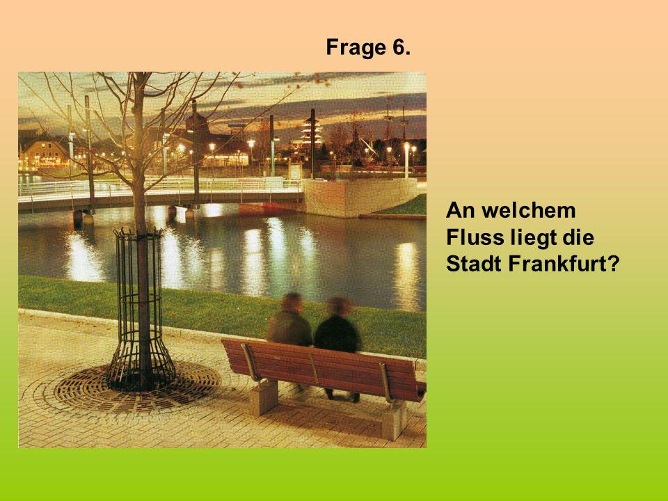 Frage 6. An welchem Fluss liegt die Stadt Frankfurt?