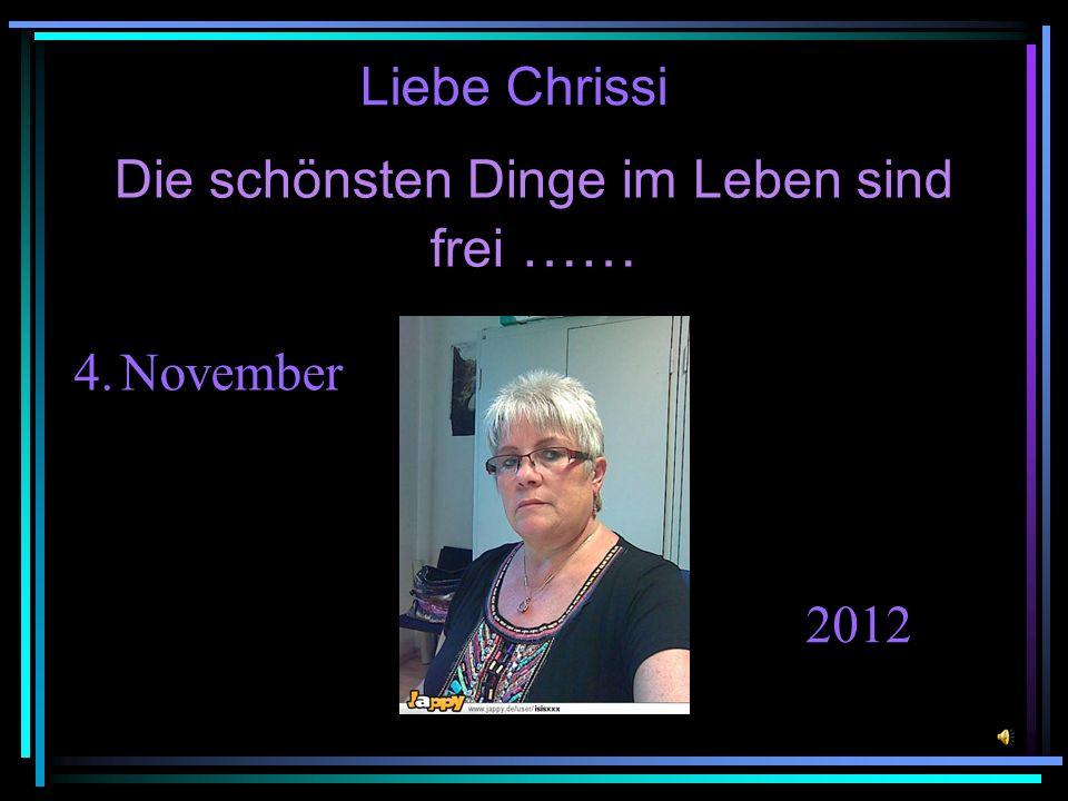 Die schönsten Dinge im Leben sind frei …… Liebe Chrissi 4. November 2012