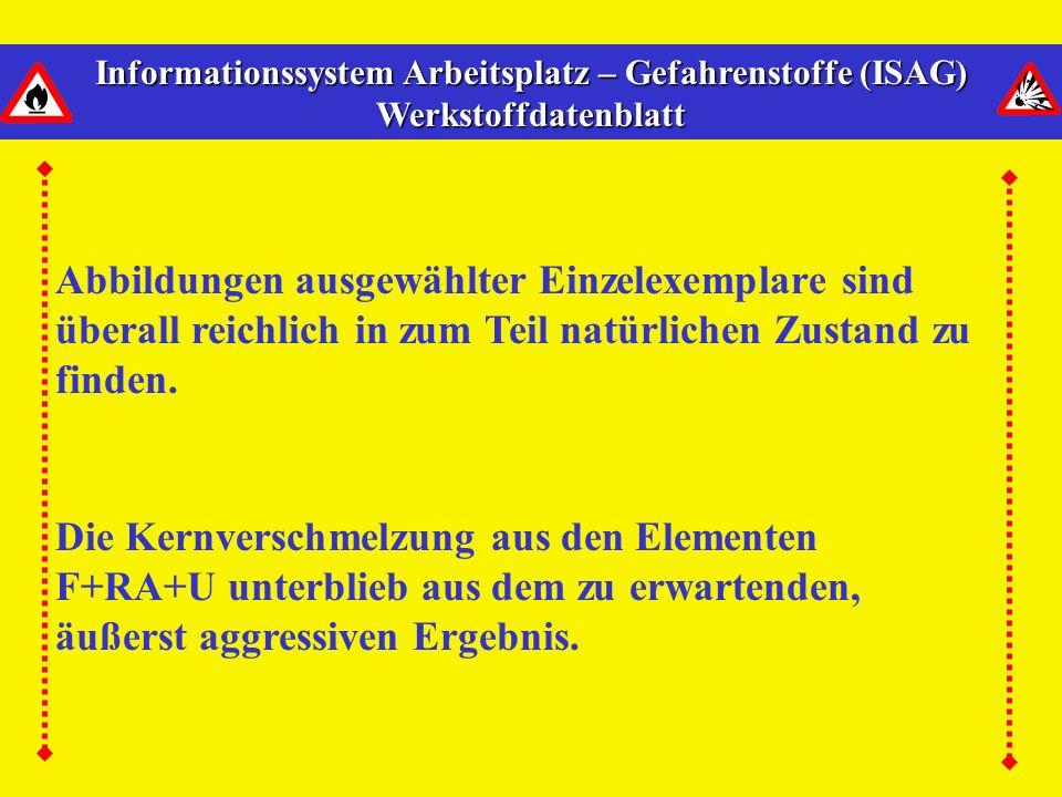 Informationssystem Arbeitsplatz – Gefahrenstoffe (ISAG) Werkstoffdatenblatt Die Kernverschmelzung aus den Elementen F+RA+U unterblieb aus dem zu erwartenden, äußerst aggressiven Ergebnis.