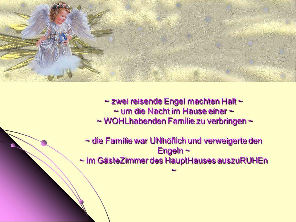 ~ zwei reisende Engel machten Halt ~ ~ um die Nacht im Hause einer ~ ~ WOHLhabenden Familie zu verbringen ~ ~ die Familie war UNhöflich und verweigerte den Engeln ~ ~ im GästeZimmer des HauptHauses auszuRUHEn ~