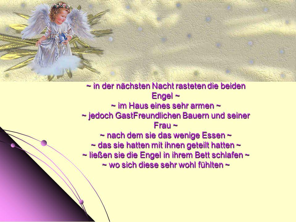 ~ in der nächsten Nacht rasteten die beiden Engel ~ ~ im Haus eines sehr armen ~ ~ jedoch GastFreundlichen Bauern und seiner Frau ~ ~ nach dem sie das wenige Essen ~ ~ das sie hatten mit ihnen geteilt hatten ~ ~ ließen sie die Engel in ihrem Bett schlafen ~ ~ wo sich diese sehr wohl fühlten ~