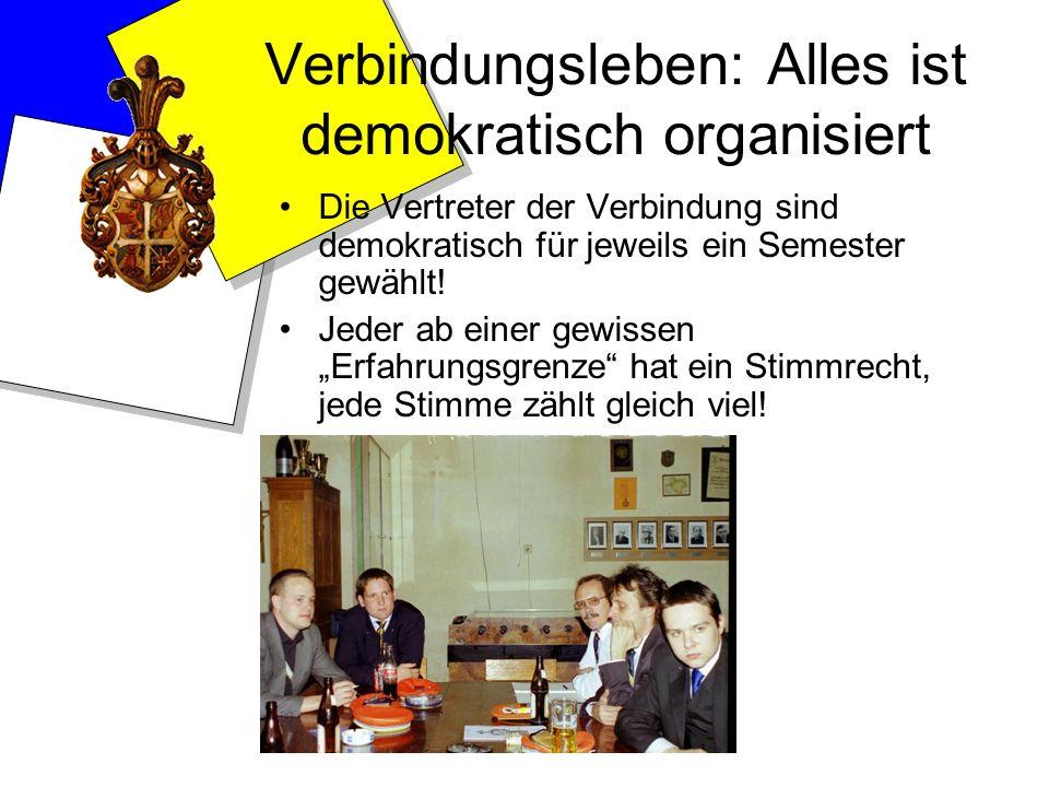 Verbindungsleben: Alles ist demokratisch organisiert Die Vertreter der Verbindung sind demokratisch für jeweils ein Semester gewählt! Jeder ab einer g
