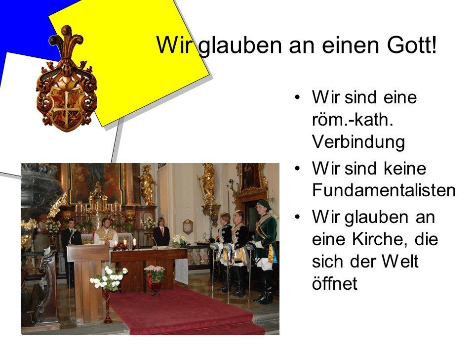 Wir glauben an einen Gott! Wir sind eine röm.-kath. Verbindung Wir sind keine Fundamentalisten Wir glauben an eine Kirche, die sich der Welt öffnet