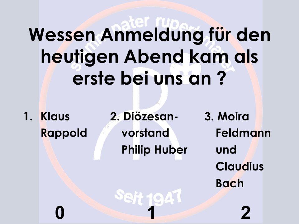 Wessen Anmeldung für den heutigen Abend kam als erste bei uns an ? 1.Klaus Rappold 0 2. Diözesan- vorstand Philip Huber 1 3. Moira Feldmann und Claudi