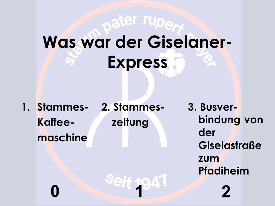 Was war der Giselaner- Express 1.Stammes- Kaffee- maschine 0 2. Stammes- zeitung 1 3. Busver- bindung von der Giselastraße zum Pfadiheim 2