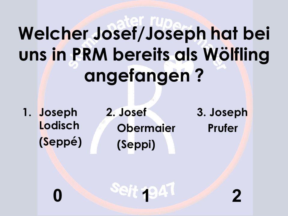Welcher Josef/Joseph hat bei uns in PRM bereits als Wölfling angefangen ? 1.Joseph Lodisch (Seppé) 0 2. Josef Obermaier (Seppi) 1 3. Joseph Prufer 2