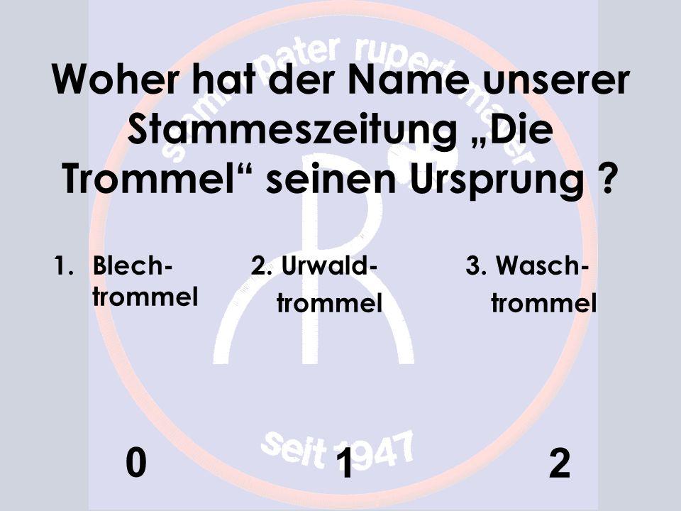 Woher hat der Name unserer Stammeszeitung Die Trommel seinen Ursprung ? 1.Blech- trommel 0 2. Urwald- trommel 1 3. Wasch- trommel 2