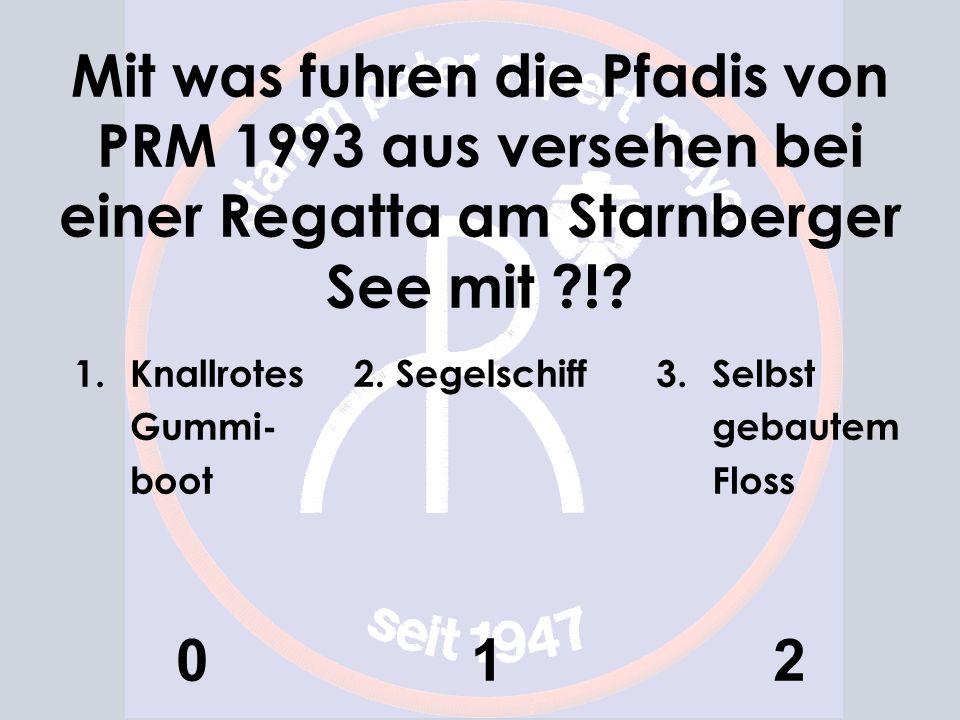 Mit was fuhren die Pfadis von PRM 1993 aus versehen bei einer Regatta am Starnberger See mit ?!? 1.Knallrotes Gummi- boot 0 2. Segelschiff 1 3.Selbst