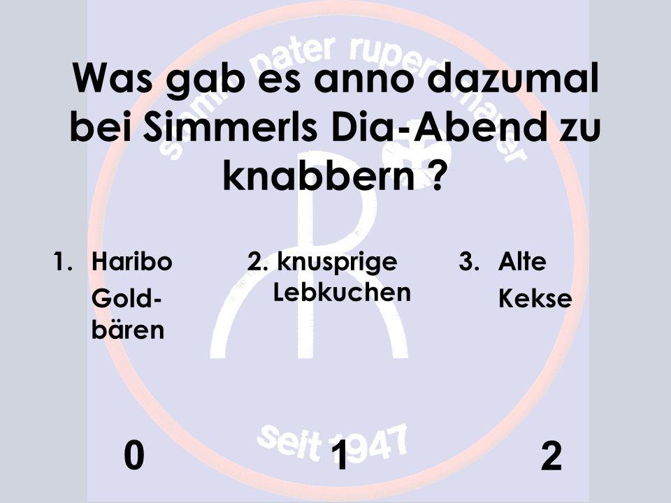 Was gab es anno dazumal bei Simmerls Dia-Abend zu knabbern ? 1.Haribo Gold- bären 0 2. knusprige Lebkuchen 1 3.Alte Kekse 2