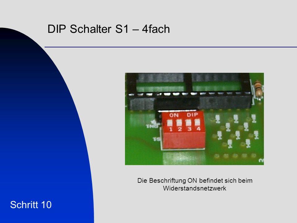 DIP Schalter S1 – 4fach Schritt 10 Die Beschriftung ON befindet sich beim Widerstandsnetzwerk