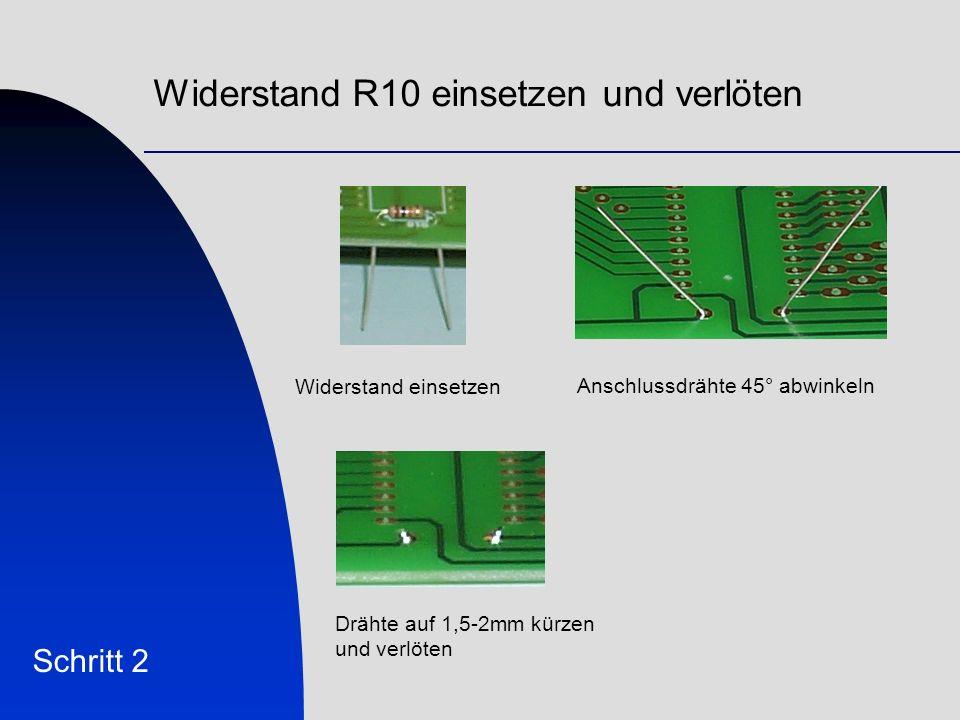 Widerstand R10 einsetzen und verlöten Schritt 2 Widerstand einsetzen Anschlussdrähte 45° abwinkeln Drähte auf 1,5-2mm kürzen und verlöten