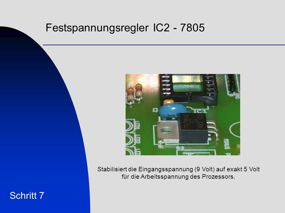 Festspannungsregler IC2 - 7805 Schritt 7 Stabilisiert die Eingangsspannung (9 Volt) auf exakt 5 Volt für die Arbeitsspannung des Prozessors.