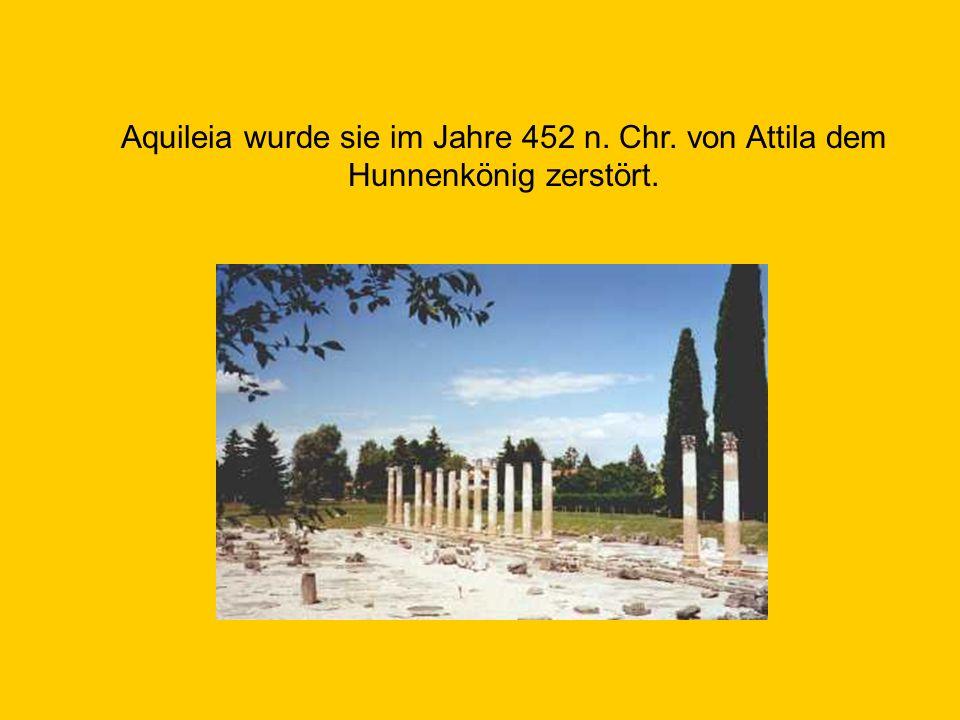 Aquileia wurde sie im Jahre 452 n. Chr. von Attila dem Hunnenkönig zerstört.