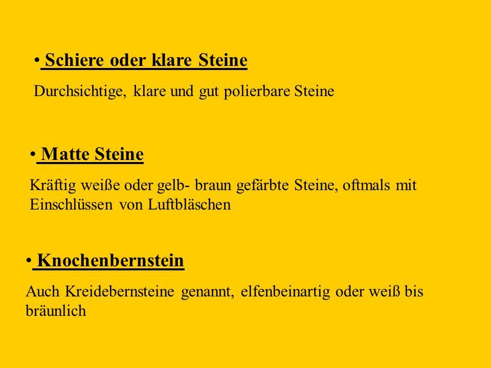 Schiere oder klare Steine Durchsichtige, klare und gut polierbare Steine Matte Steine Kräftig weiße oder gelb- braun gefärbte Steine, oftmals mit Einschlüssen von Luftbläschen Knochenbernstein Auch Kreidebernsteine genannt, elfenbeinartig oder weiß bis bräunlich