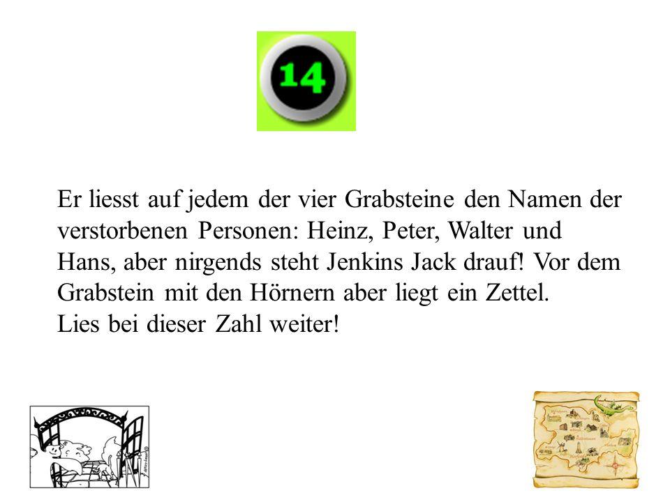 Er liesst auf jedem der vier Grabsteine den Namen der verstorbenen Personen: Heinz, Peter, Walter und Hans, aber nirgends steht Jenkins Jack drauf! Vo