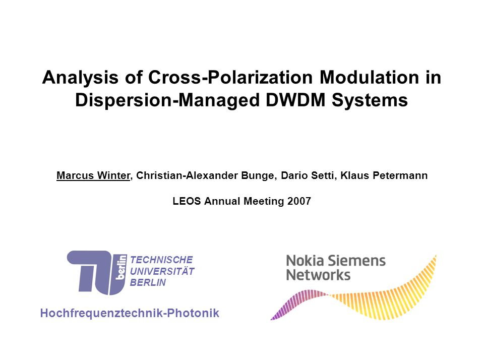 Analysis of Cross-Polarization Modulation in Dispersion-Managed DWDM Systems Marcus Winter, Christian-Alexander Bunge, Dario Setti, Klaus Petermann LEOS Annual Meeting 2007 Hochfrequenztechnik-Photonik TECHNISCHE UNIVERSITÄT BERLIN