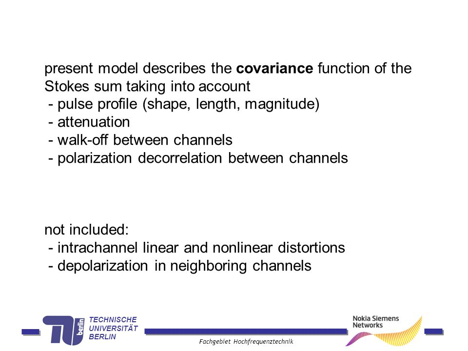 TECHNISCHE UNIVERSITÄT BERLIN Fachgebiet Hochfrequenztechnik present model describes the covariance function of the Stokes sum taking into account - pulse profile (shape, length, magnitude) - attenuation - walk-off between channels - polarization decorrelation between channels not included: - intrachannel linear and nonlinear distortions - depolarization in neighboring channels