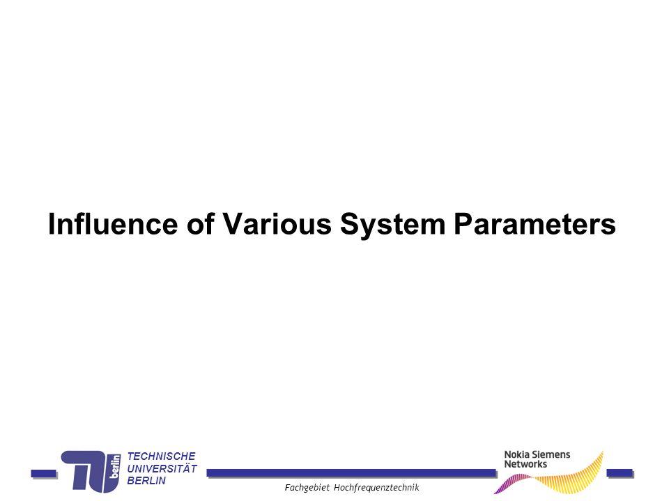 TECHNISCHE UNIVERSITÄT BERLIN Fachgebiet Hochfrequenztechnik Influence of Various System Parameters