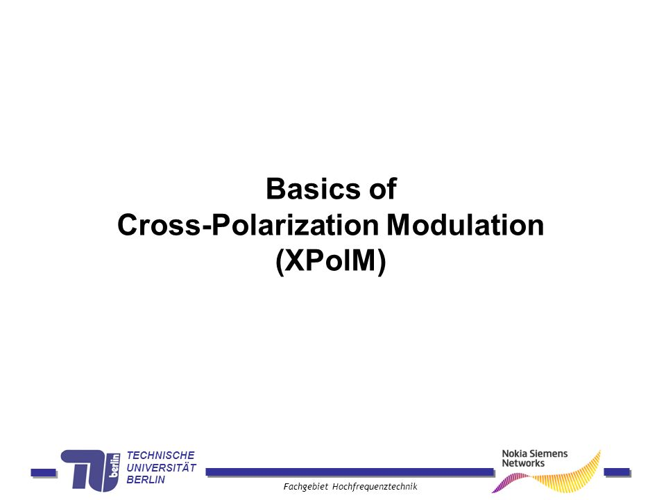 TECHNISCHE UNIVERSITÄT BERLIN Fachgebiet Hochfrequenztechnik Basics of Cross-Polarization Modulation (XPolM)