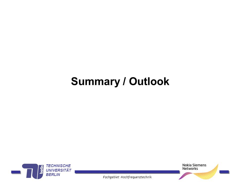 TECHNISCHE UNIVERSITÄT BERLIN Fachgebiet Hochfrequenztechnik Summary / Outlook